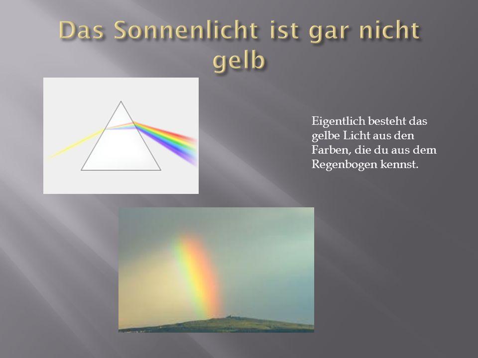Eigentlich besteht das gelbe Licht aus den Farben, die du aus dem Regenbogen kennst.