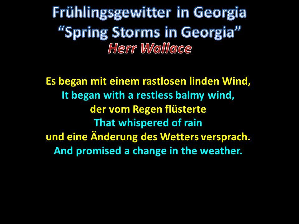 Es began mit einem rastlosen linden Wind, It began with a restless balmy wind, der vom Regen flüsterte That whispered of rain und eine Änderung des Wetters versprach.