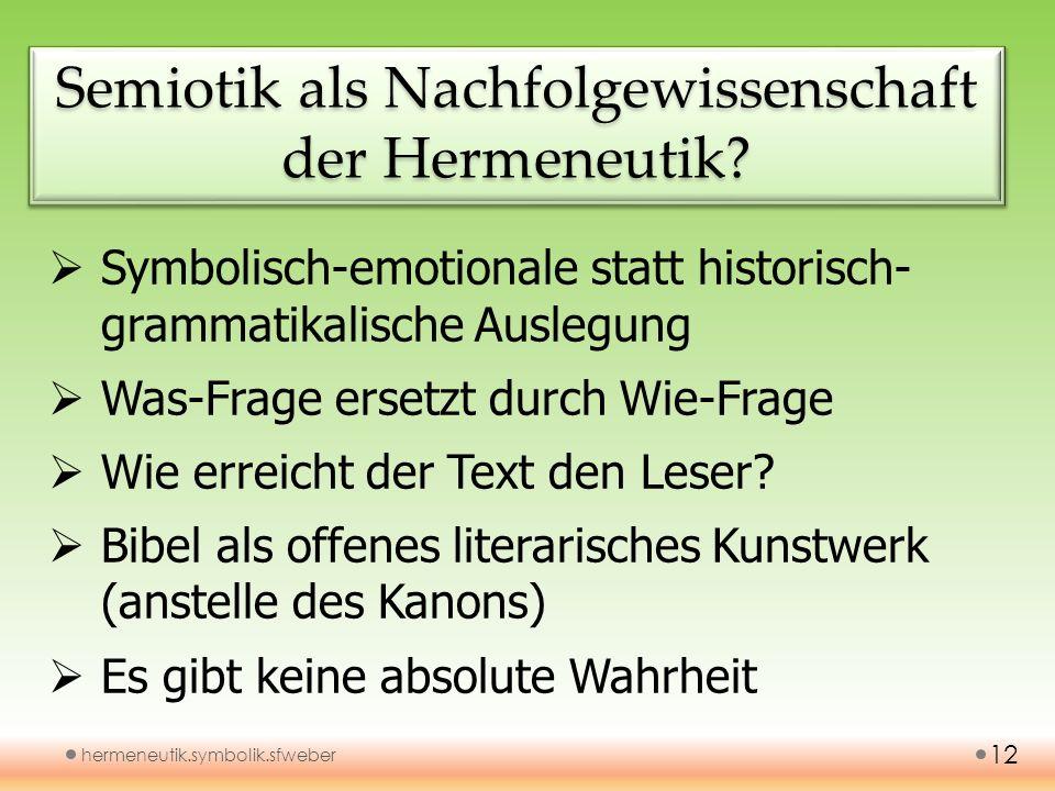 Semiotik als Nachfolgewissenschaft der Hermeneutik? hermeneutik.symbolik.sfweber 12 Symbolisch-emotionale statt historisch- grammatikalische Auslegung