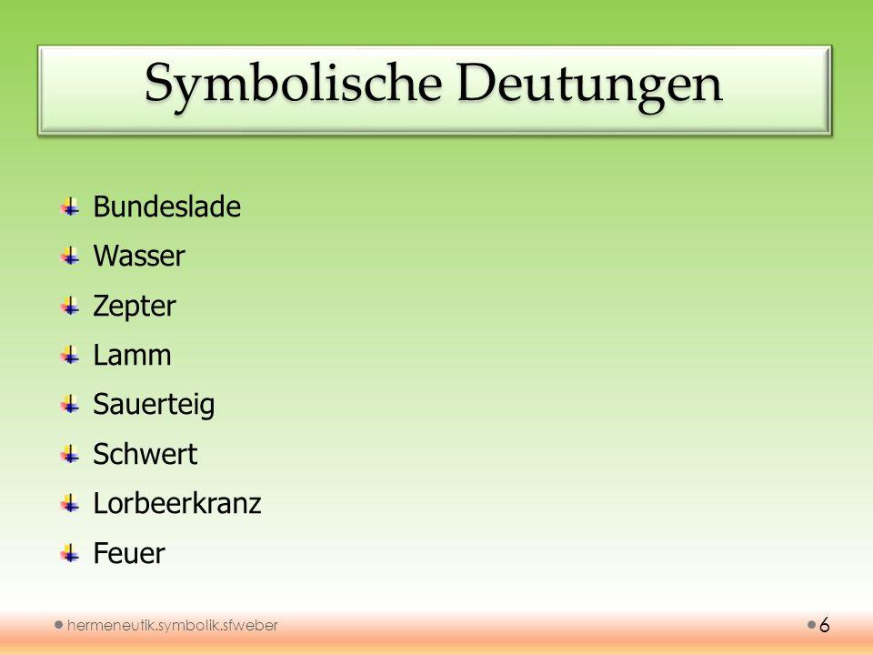 Symbolische Deutungen hermeneutik.symbolik.sfweber 6 Bundeslade Wasser Zepter Lamm Sauerteig Schwert Lorbeerkranz Feuer
