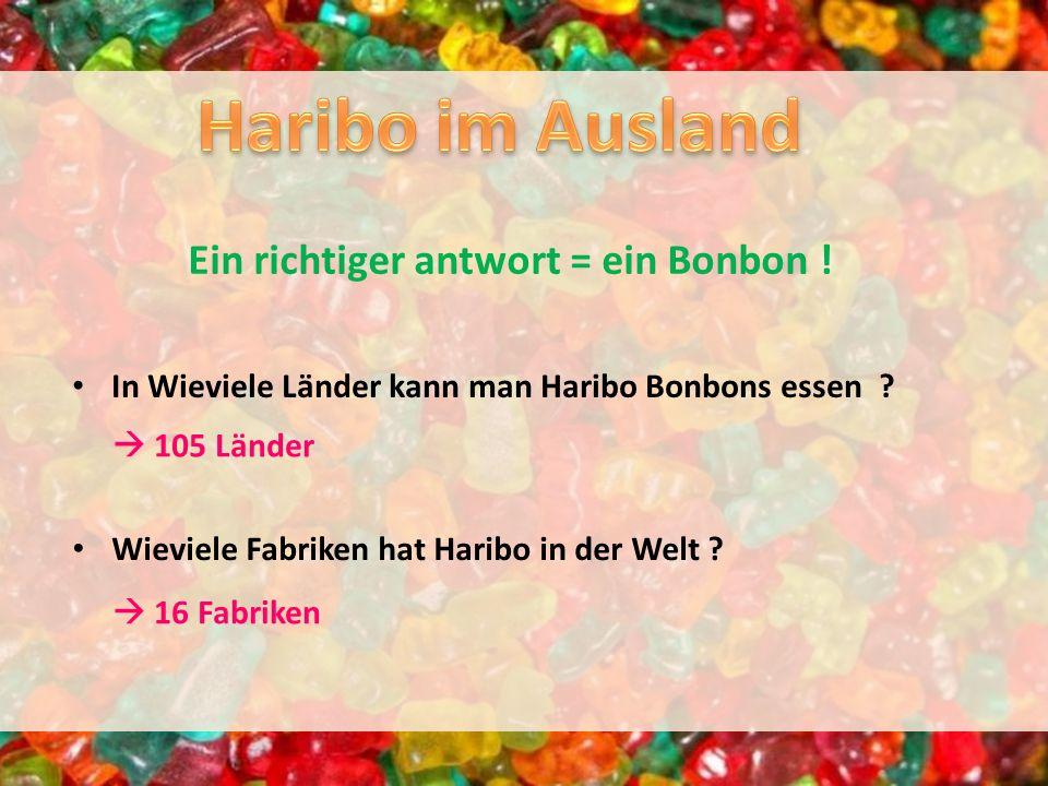 In Wieviele Länder kann man Haribo Bonbons essen ? Ein richtiger antwort = ein Bonbon ! Wieviele Fabriken hat Haribo in der Welt ? 105 Länder 16 Fabri