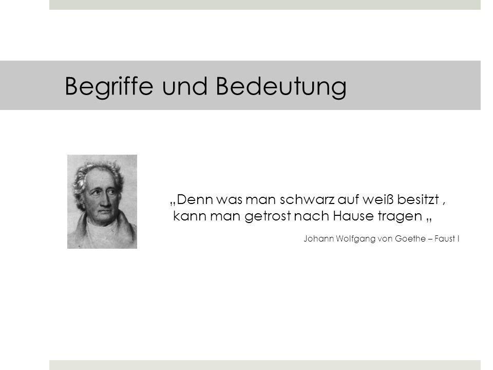 Begriffe und Bedeutung Denn was man schwarz auf weiß besitzt, kann man getrost nach Hause tragen Johann Wolfgang von Goethe – Faust I