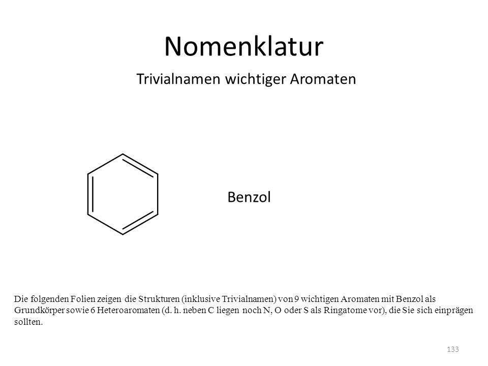 Nomenklatur Die folgenden Folien zeigen die Strukturen (inklusive Trivialnamen) von 9 wichtigen Aromaten mit Benzol als Grundkörper sowie 6 Heteroaromaten (d.