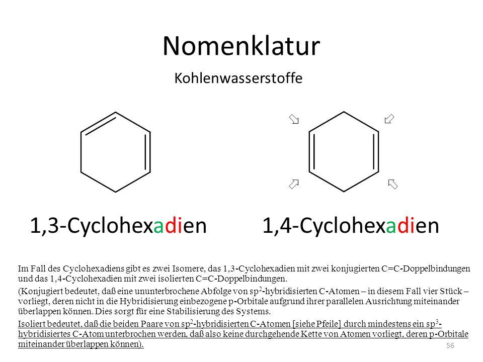 Nomenklatur Im Fall des Cyclohexadiens gibt es zwei Isomere, das 1,3-Cyclohexadien mit zwei konjugierten C=C-Doppelbindungen und das 1,4-Cyclohexadien mit zwei isolierten C=C-Doppelbindungen.