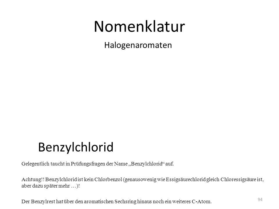 Nomenklatur Gelegentlich taucht in Prüfungsfragen der Name Benzylchlorid auf. Achtung!! Benzylchlorid ist kein Chlorbenzol (genausowenig wie Essigsäur