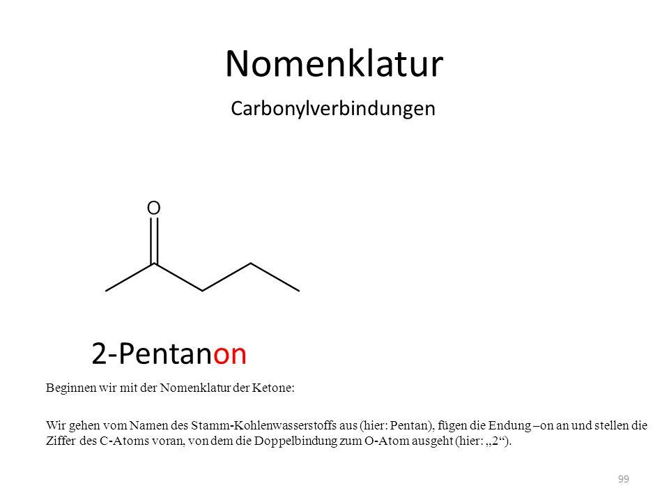 Nomenklatur Beginnen wir mit der Nomenklatur der Ketone: Wir gehen vom Namen des Stamm-Kohlenwasserstoffs aus (hier: Pentan), fügen die Endung –on an und stellen die Ziffer des C-Atoms voran, von dem die Doppelbindung zum O-Atom ausgeht (hier: 2).