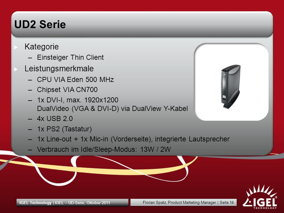 Florian Spatz, Product Marketing Manager | Seite 14 IGEL Technology | IGEL – UD-Serie, Oktober 2011 UD2 Serie Kategorie –Einsteiger Thin Client Leistungsmerkmale –CPU VIA Eden 500 MHz –Chipset VIA CN700 –1x DVI-I, max.