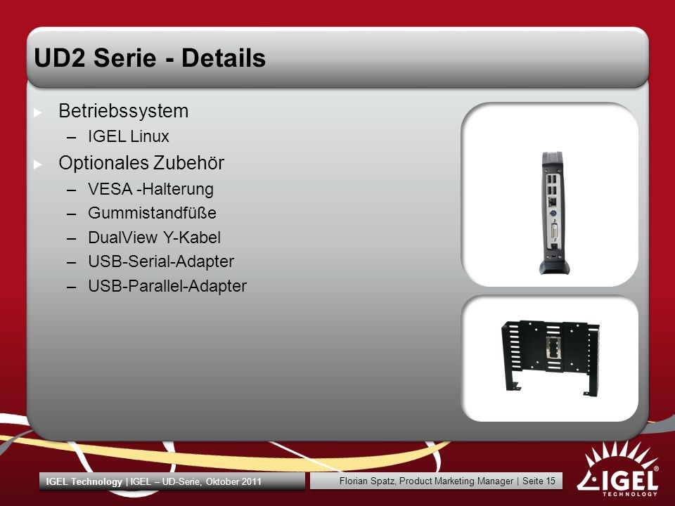 IGEL Technology | IGEL – UD-Serie, Oktober 2011 Florian Spatz, Product Marketing Manager | Seite 15 UD2 Serie - Details Betriebssystem –IGEL Linux Optionales Zubehör –VESA -Halterung –Gummistandfüße –DualView Y-Kabel –USB-Serial-Adapter –USB-Parallel-Adapter