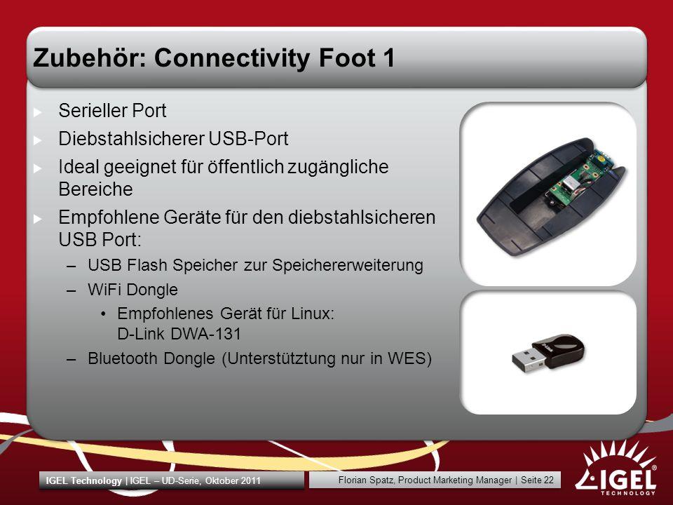 IGEL Technology | IGEL – UD-Serie, Oktober 2011 Florian Spatz, Product Marketing Manager | Seite 22 Zubehör: Connectivity Foot 1 Serieller Port Diebstahlsicherer USB-Port Ideal geeignet für öffentlich zugängliche Bereiche Empfohlene Geräte für den diebstahlsicheren USB Port: –USB Flash Speicher zur Speichererweiterung –WiFi Dongle Empfohlenes Gerät für Linux: D-Link DWA-131 –Bluetooth Dongle (Unterstütztung nur in WES)