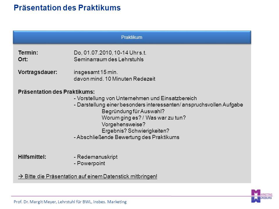 Prof. Dr. Margit Meyer, Lehrstuhl für BWL, insbes. Marketing Präsentation des Praktikums Praktikum Termin: Do, 01.07.2010, 10-14 Uhr s.t. Ort:Seminarr