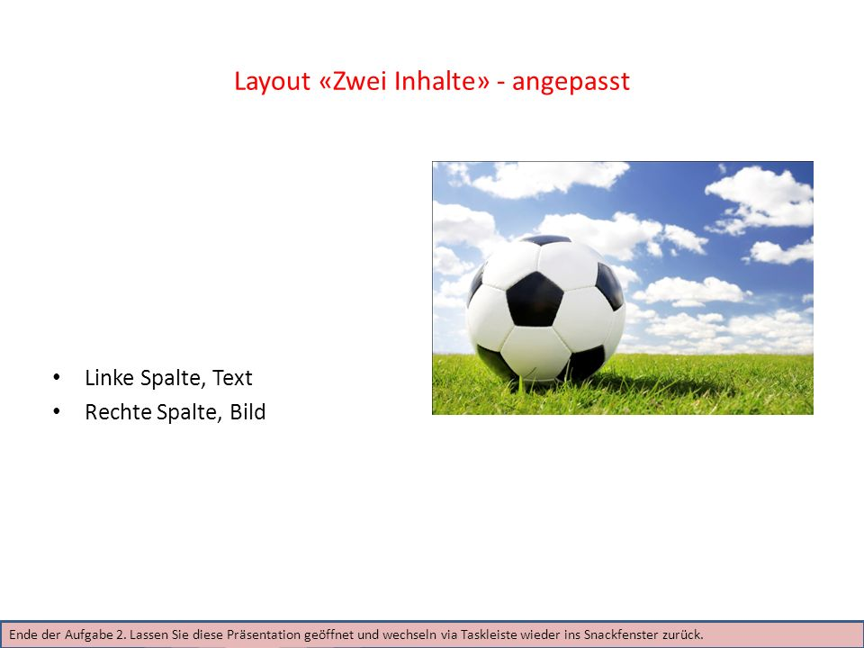 Layout «Zwei Inhalte» - angepasst Linke Spalte, Text Rechte Spalte, Bild Ende der Aufgabe 2. Lassen Sie diese Präsentation geöffnet und wechseln via T