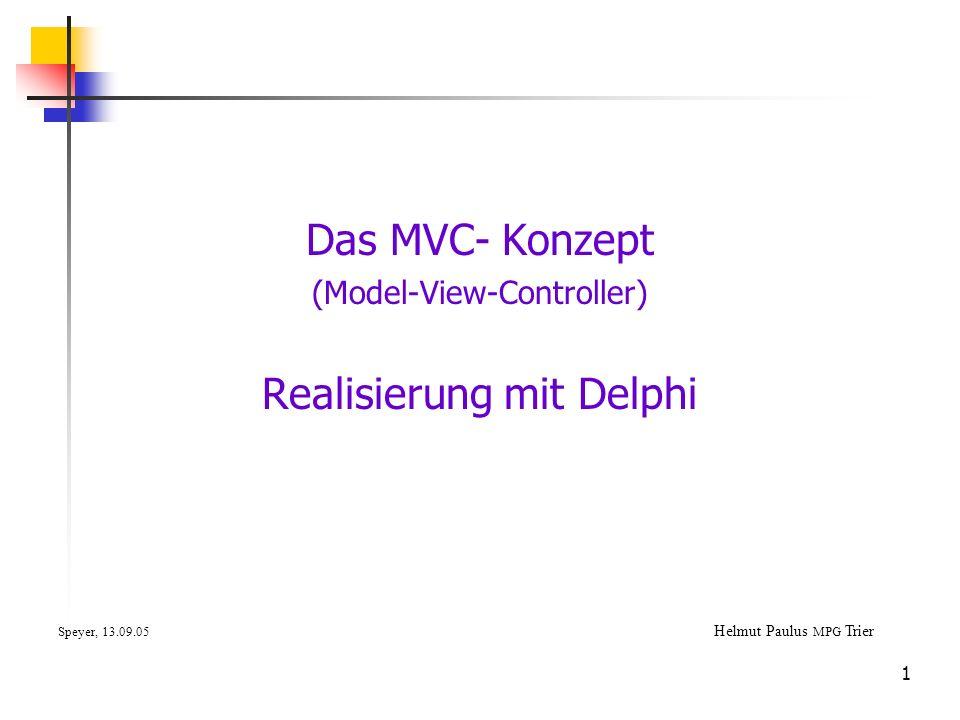 1 Das MVC- Konzept (Model-View-Controller) Realisierung mit Delphi Speyer, 13.09.05 Helmut Paulus MPG Trier