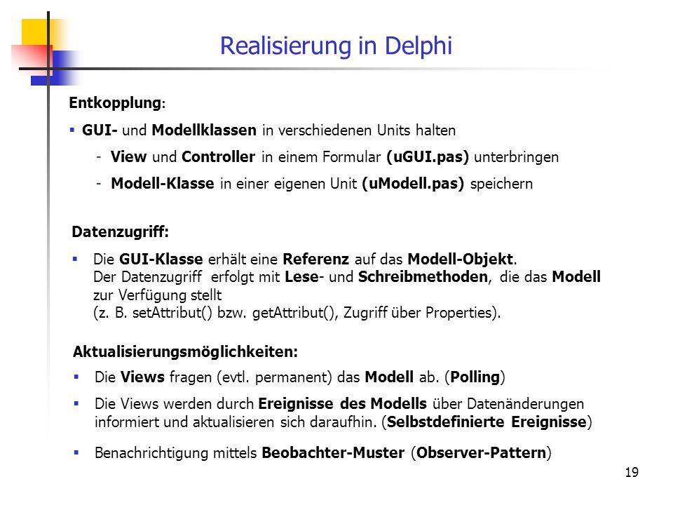 19 Realisierung in Delphi Aktualisierungsmöglichkeiten: Die Views fragen (evtl. permanent) das Modell ab. (Polling) Die Views werden durch Ereignisse