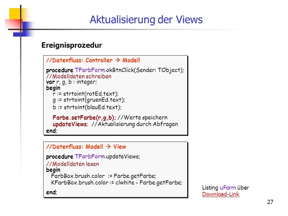 27 Aktualisierung der Views //Datenfluss: Modell View procedure TFarbForm.updateViews; //Modelldaten lesen begin FarbBox.brush.color := Farbe.getFarbe