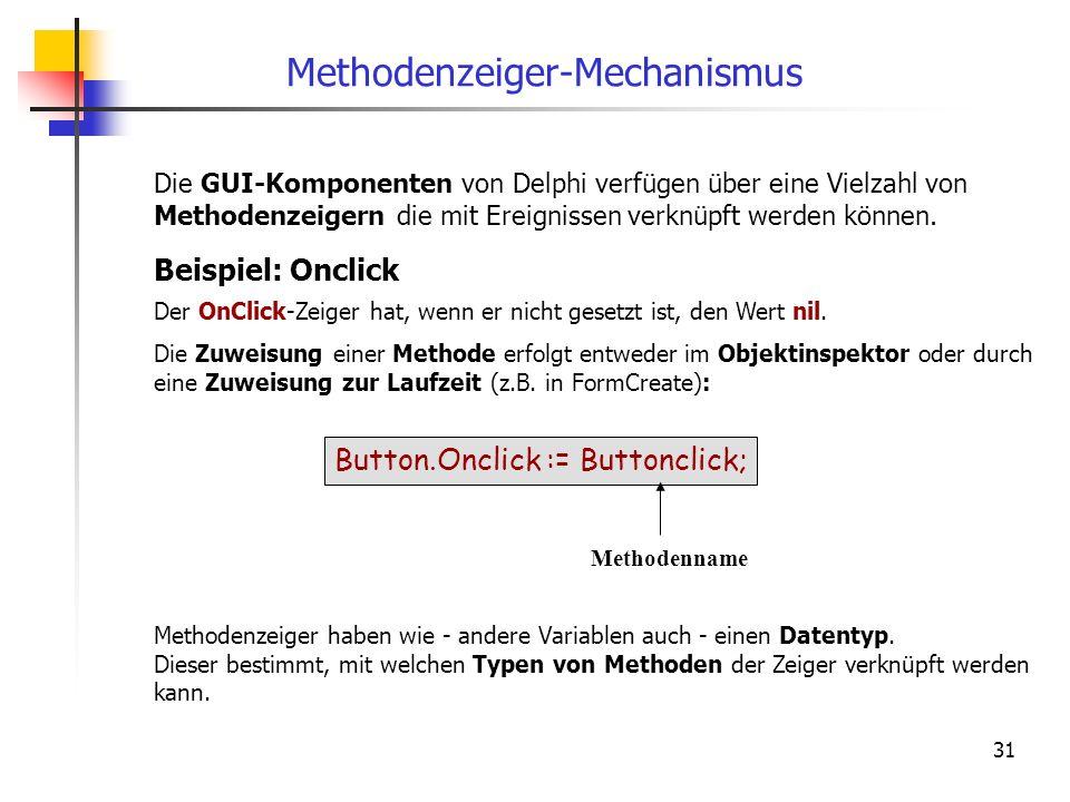 31 Methodenzeiger-Mechanismus Beispiel: Onclick Der OnClick-Zeiger hat, wenn er nicht gesetzt ist, den Wert nil. Die Zuweisung einer Methode erfolgt e