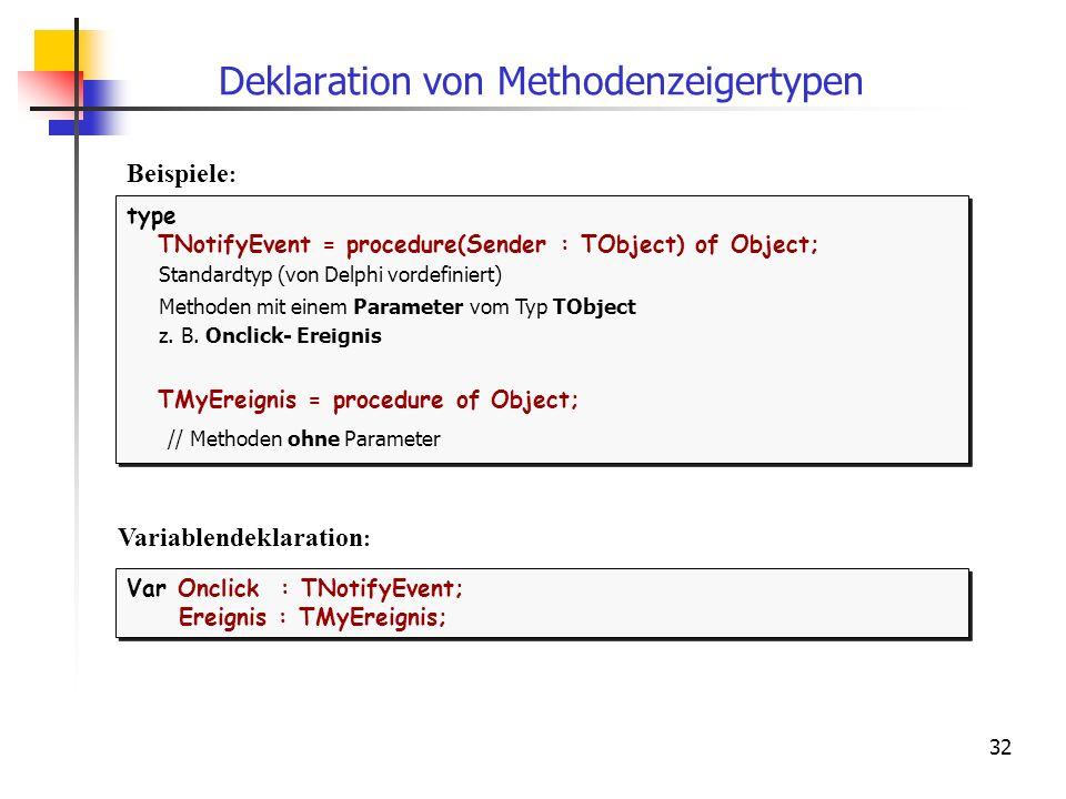 32 Deklaration von Methodenzeigertypen type TNotifyEvent = procedure(Sender : TObject) of Object; Standardtyp (von Delphi vordefiniert) Methoden mit e
