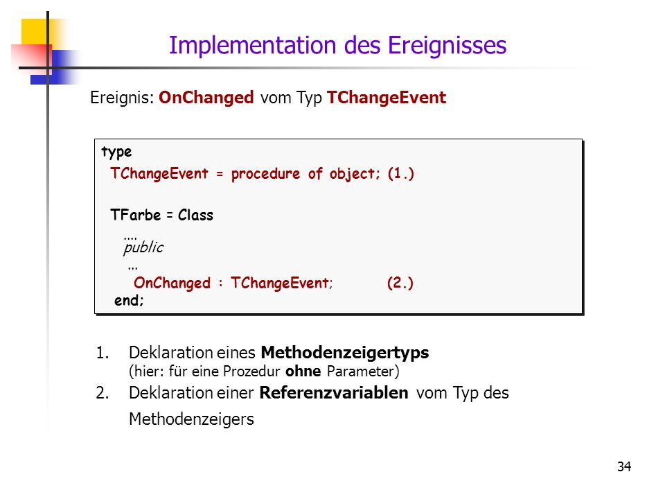 34 type TChangeEvent = procedure of object; (1.) TFarbe = Class.... public... OnChanged : TChangeEvent; (2.) end; type TChangeEvent = procedure of obj