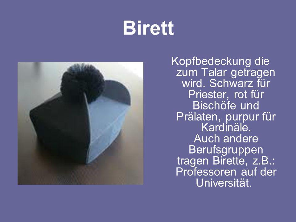 Birett Kopfbedeckung die zum Talar getragen wird. Schwarz für Priester, rot für Bischöfe und Prälaten, purpur für Kardinäle. Auch andere Berufsgruppen