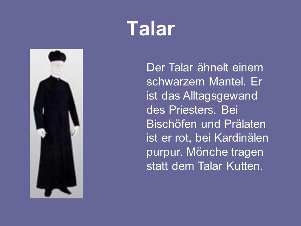 Talar Der Talar ähnelt einem schwarzem Mantel. Er ist das Alltagsgewand des Priesters. Bei Bischöfen und Prälaten ist er rot, bei Kardinälen purpur. M