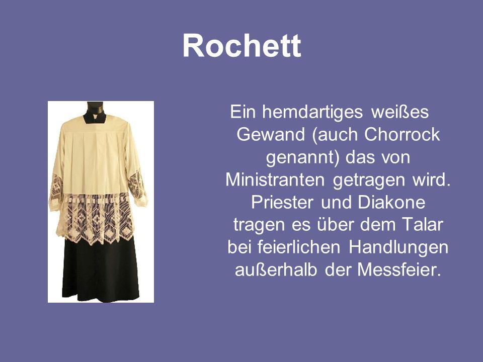 Rochett Ein hemdartiges weißes Gewand (auch Chorrock genannt) das von Ministranten getragen wird. Priester und Diakone tragen es über dem Talar bei fe
