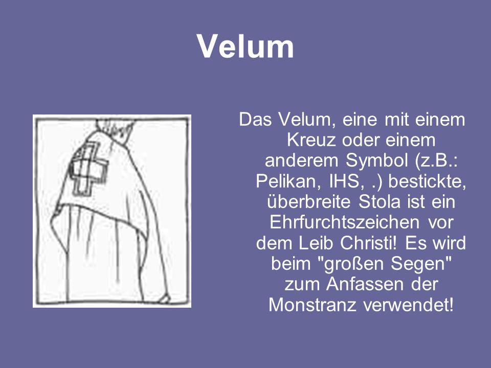 Velum Das Velum, eine mit einem Kreuz oder einem anderem Symbol (z.B.: Pelikan, IHS,.) bestickte, überbreite Stola ist ein Ehrfurchtszeichen vor dem L