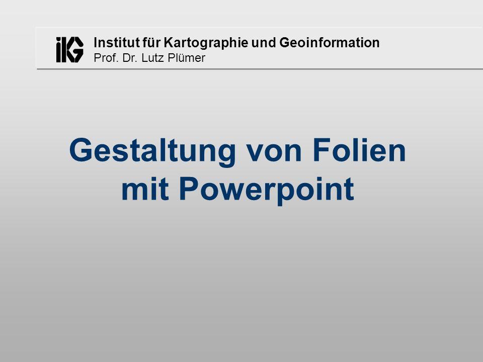 Institut für Kartographie und Geoinformation Prof. Dr. Lutz Plümer Gestaltung von Folien mit Powerpoint