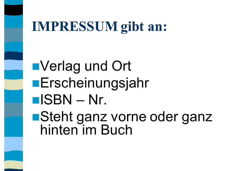 IMPRESSUM gibt an: Verlag und Ort Erscheinungsjahr ISBN – Nr. Steht ganz vorne oder ganz hinten im Buch