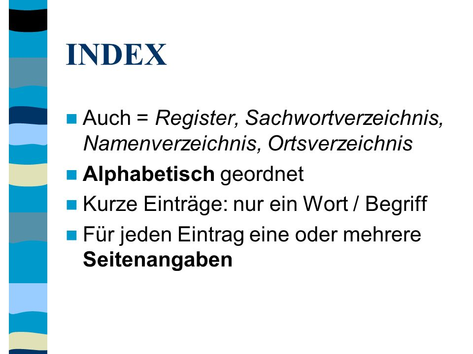 INDEX Auch = Register, Sachwortverzeichnis, Namenverzeichnis, Ortsverzeichnis Alphabetisch geordnet Kurze Einträge: nur ein Wort / Begriff Für jeden Eintrag eine oder mehrere Seitenangaben