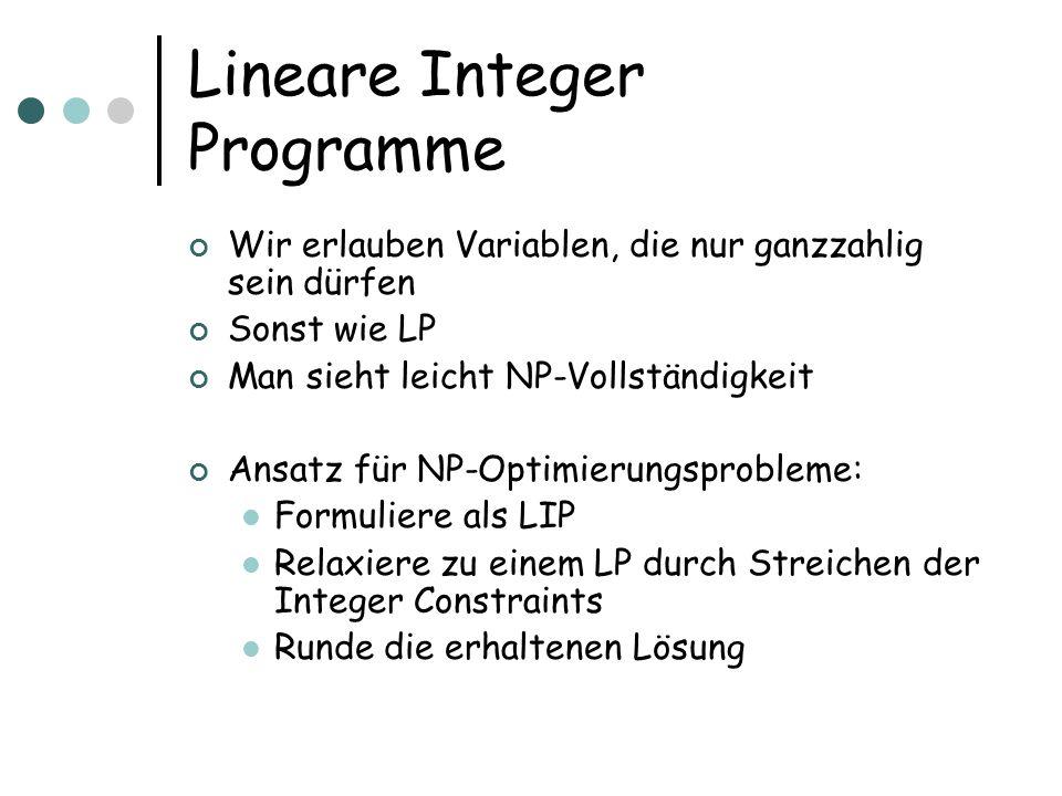 Lineare Integer Programme Wir erlauben Variablen, die nur ganzzahlig sein dürfen Sonst wie LP Man sieht leicht NP-Vollständigkeit Ansatz für NP-Optimi
