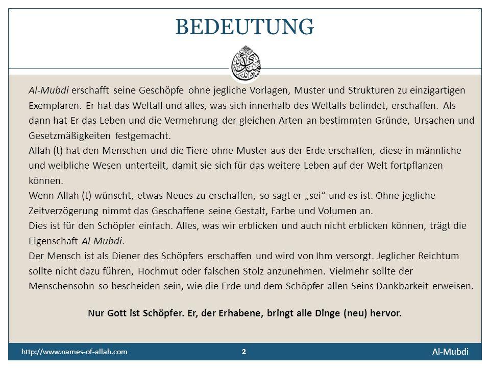 Al-Mubdi http://www.names-of-allah.com DER BEGINNENDE, DER URHEBER ALLER SCHÖPFUNG, DER HERVORBRINGER, ERSCHAFFER Derjenige, Der wieder beginnt, Der a