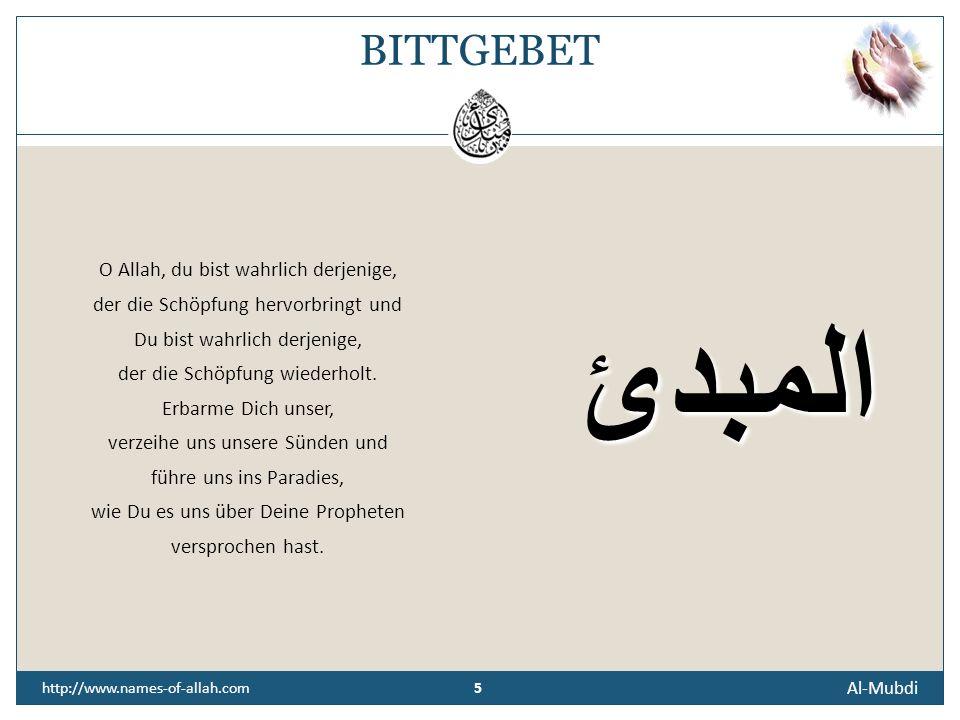 4 Al-Mubdi http://www.names-of-allah.com ÜBERLIEFERUNG Abu Huraira, Allahs (t) Wohlgefallen auf ihm, berichtete, dass der Prophet, Allahs (t) Segen und Friede auf ihm, sagte: Allah der Hocherhabene sprach: Der Sohn Adams bezichtigt Mich der Lüge, und das steht ihm nicht zu, und er hat Mich geschmäht, und das steht ihm nicht zu.