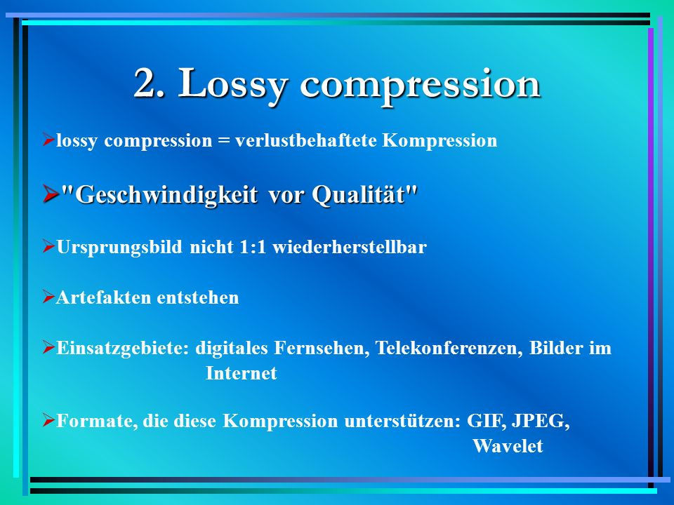 2. Lossy compression lossy compression = verlustbehaftete Kompression