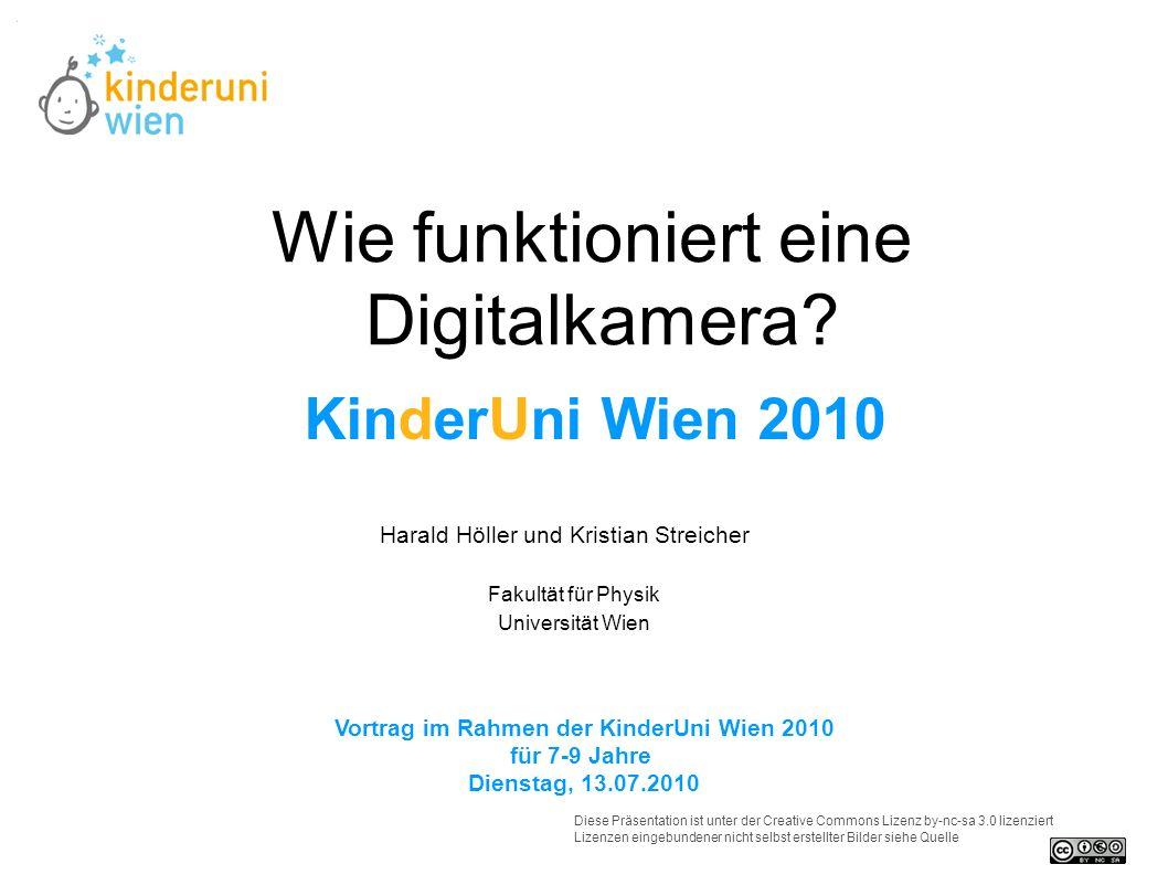 Wie funktioniert eine Digitalkamera? Harald Höller und Kristian Streicher Vortrag im Rahmen der KinderUni Wien 2010 für 7-9 Jahre Dienstag, 13.07.2010
