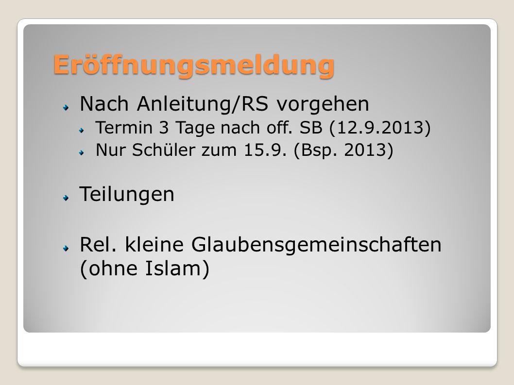 Eröffnungsmeldung Nach Anleitung/RS vorgehen Termin 3 Tage nach off. SB (12.9.2013) Nur Schüler zum 15.9. (Bsp. 2013) Teilungen Rel. kleine Glaubensge