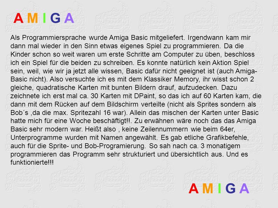 Als Programmiersprache wurde Amiga Basic mitgeliefert. Irgendwann kam mir dann mal wieder in den Sinn etwas eigenes Spiel zu programmieren. Da die Kin