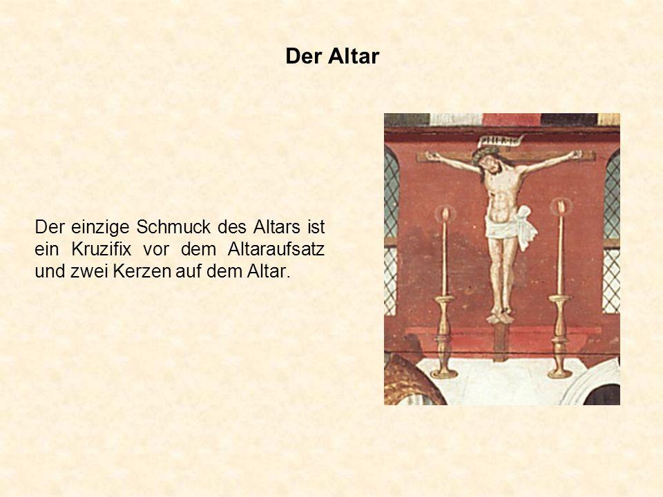 Der Altar Der einzige Schmuck des Altars ist ein Kruzifix vor dem Altaraufsatz und zwei Kerzen auf dem Altar.