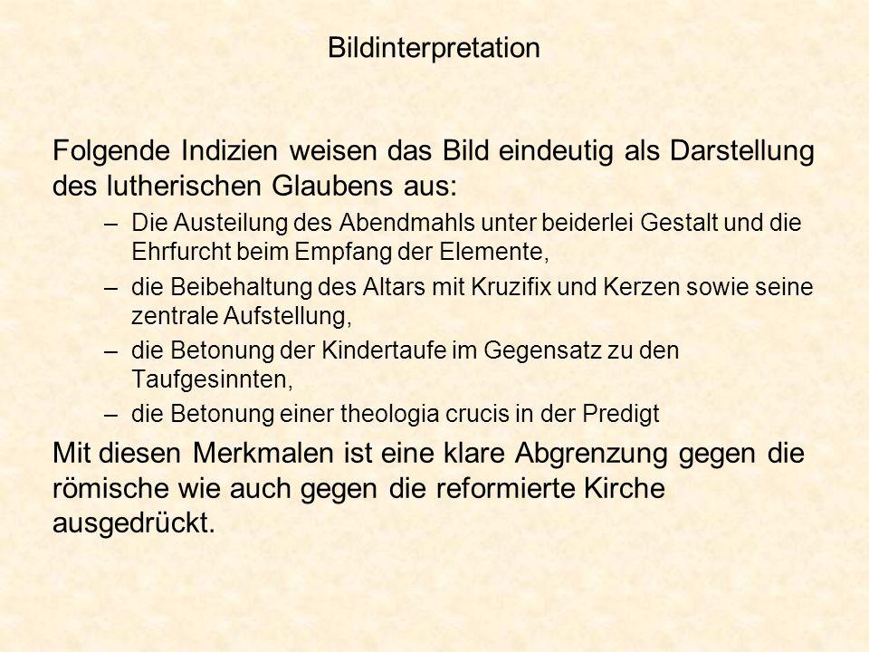 Bildinterpretation Folgende Indizien weisen das Bild eindeutig als Darstellung des lutherischen Glaubens aus: –Die Austeilung des Abendmahls unter bei