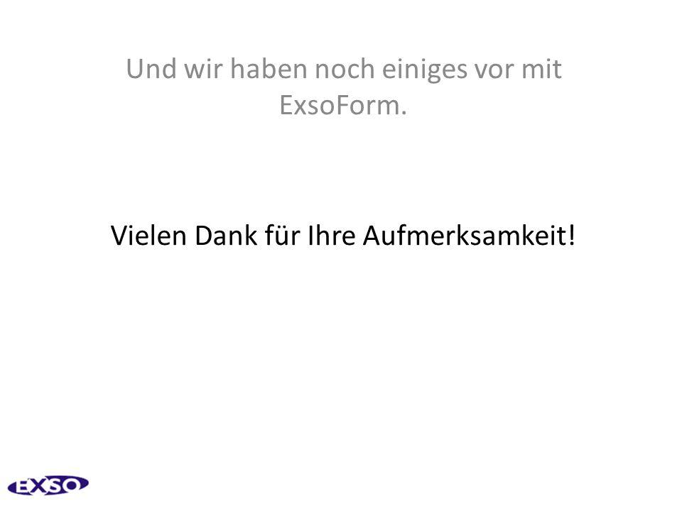 Und wir haben noch einiges vor mit ExsoForm. Vielen Dank für Ihre Aufmerksamkeit!