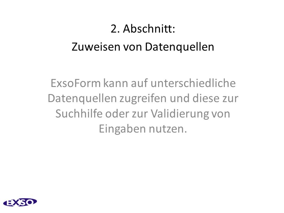 2. Abschnitt: Zuweisen von Datenquellen ExsoForm kann auf unterschiedliche Datenquellen zugreifen und diese zur Suchhilfe oder zur Validierung von Ein