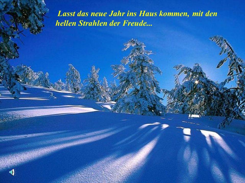 Lasst das neue Jahr ins Haus kommen, mit den hellen Strahlen der Freude...