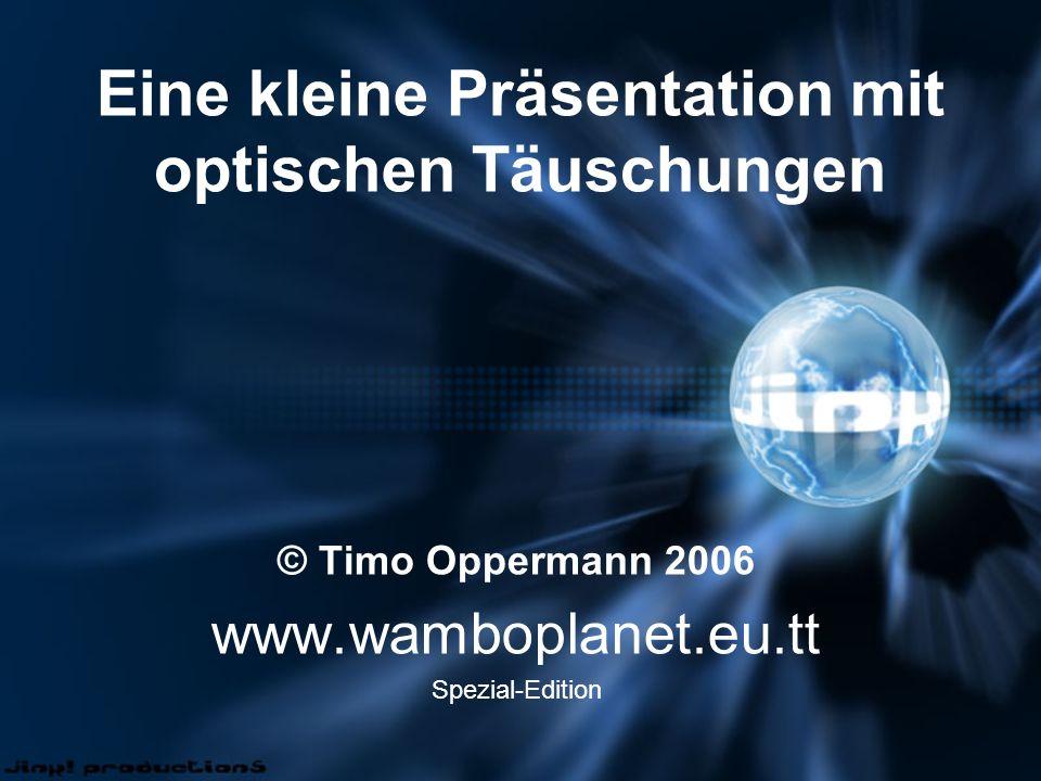 Eine kleine Präsentation mit optischen Täuschungen © Timo Oppermann 2006 www.wamboplanet.eu.tt Spezial-Edition