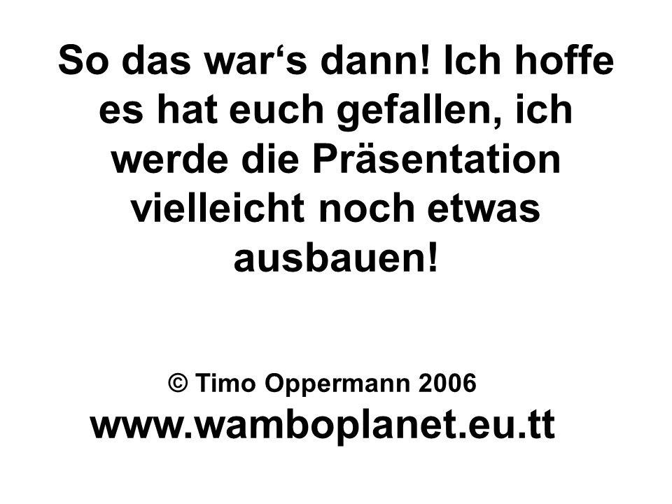 So das wars dann! Ich hoffe es hat euch gefallen, ich werde die Präsentation vielleicht noch etwas ausbauen! © Timo Oppermann 2006 www.wamboplanet.eu.