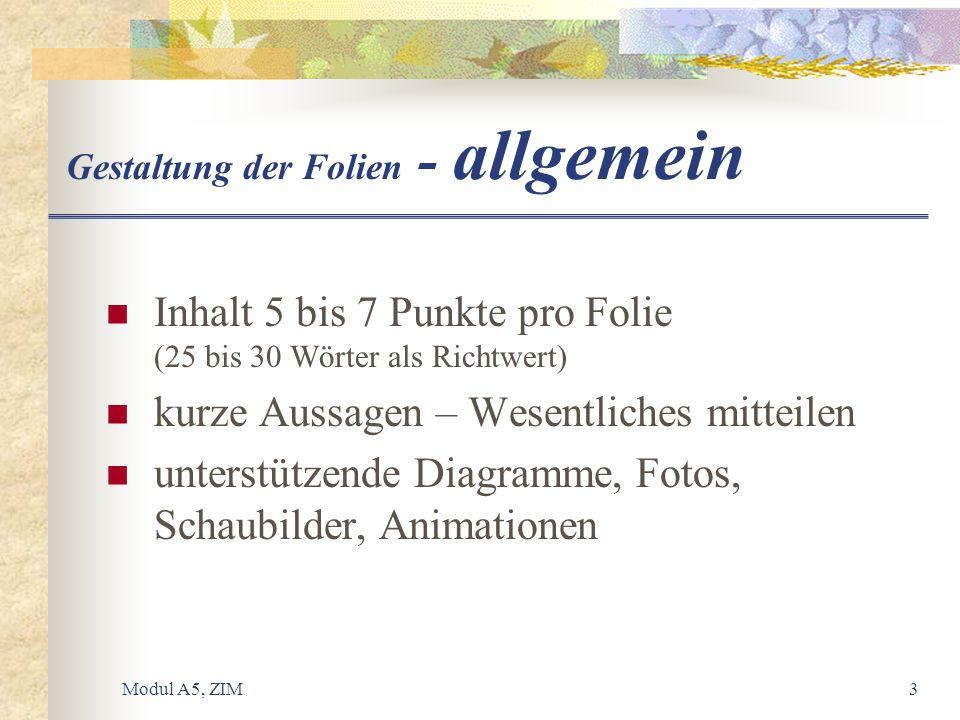 Modul A5, ZIM3 Gestaltung der Folien - allgemein Inhalt 5 bis 7 Punkte pro Folie (25 bis 30 Wörter als Richtwert) kurze Aussagen – Wesentliches mittei