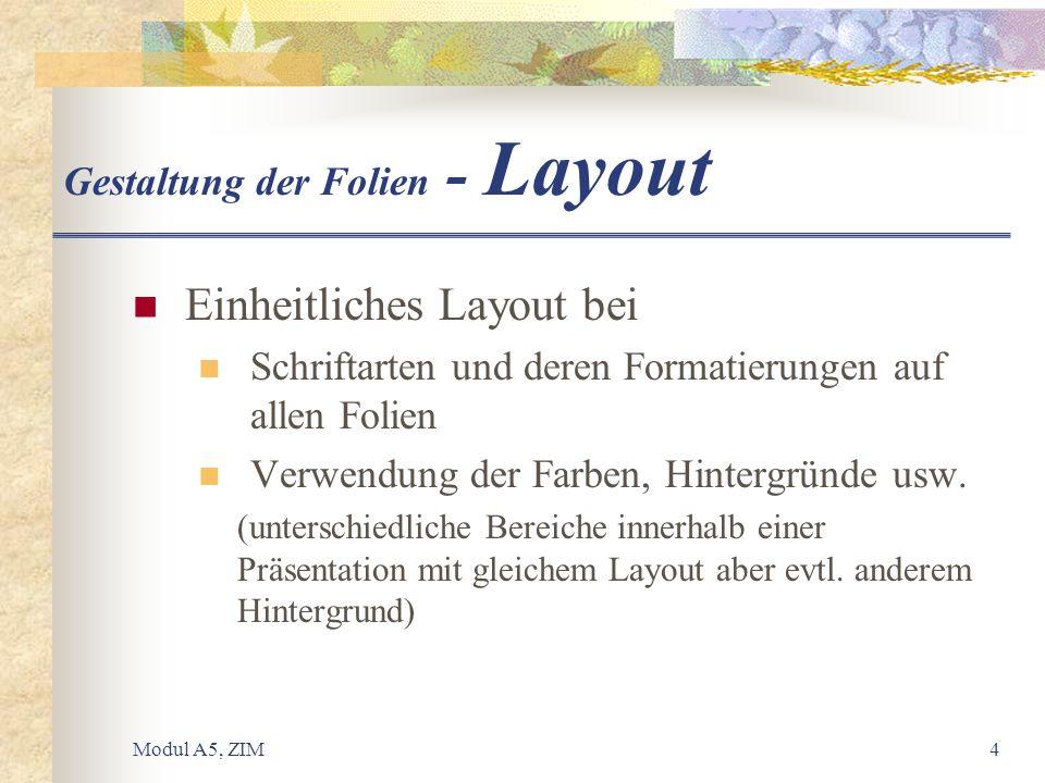 Modul A5, ZIM4 Gestaltung der Folien - Layout Einheitliches Layout bei Schriftarten und deren Formatierungen auf allen Folien Verwendung der Farben, H
