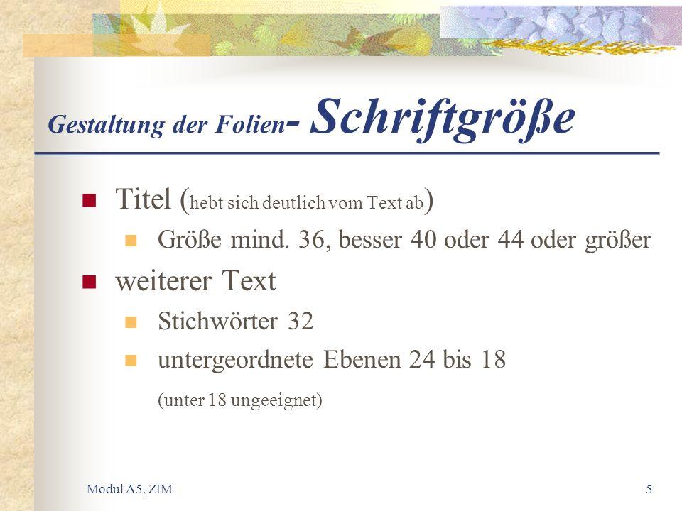 Modul A5, ZIM5 Gestaltung der Folien - Schriftgröße Titel ( hebt sich deutlich vom Text ab ) Größe mind. 36, besser 40 oder 44 oder größer weiterer Te