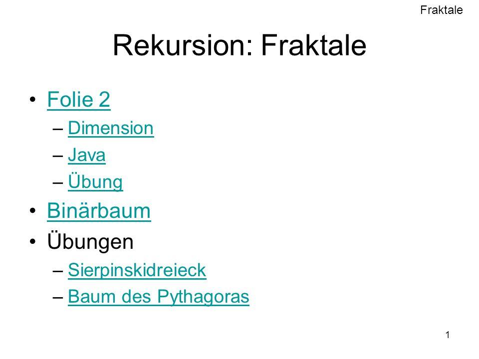 Fraktale 1 Rekursion: Fraktale Folie 2 –DimensionDimension –JavaJava –ÜbungÜbung Binärbaum Übungen –SierpinskidreieckSierpinskidreieck –Baum des PythagorasBaum des Pythagoras