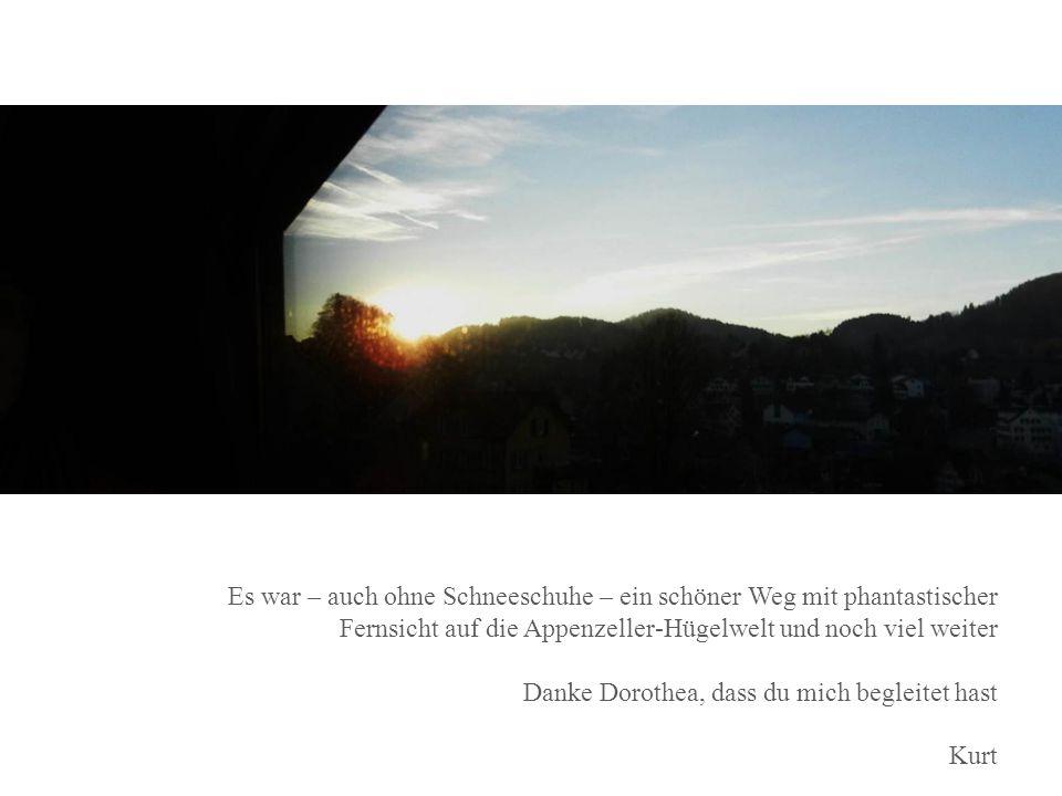 Es war – auch ohne Schneeschuhe – ein schöner Weg mit phantastischer Fernsicht auf die Appenzeller-Hügelwelt und noch viel weiter Danke Dorothea, dass du mich begleitet hast Kurt