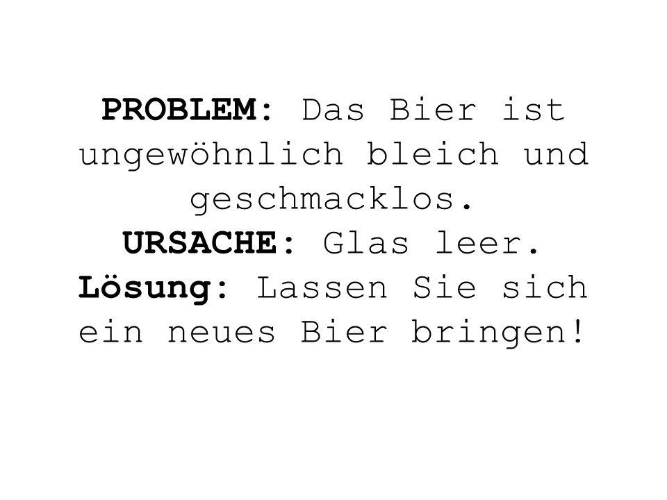 PROBLEM: Das Bier ist ungewöhnlich bleich und geschmacklos. URSACHE: Glas leer. Lösung: Lassen Sie sich ein neues Bier bringen!