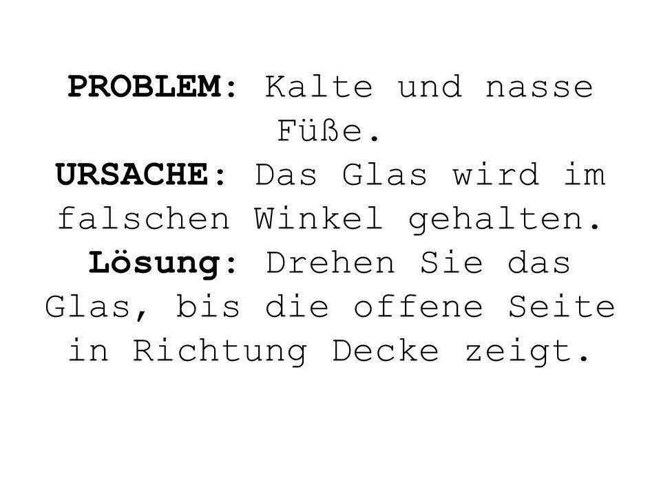 PROBLEM: Kalte und nasse Füße. URSACHE: Das Glas wird im falschen Winkel gehalten. Lösung: Drehen Sie das Glas, bis die offene Seite in Richtung Decke