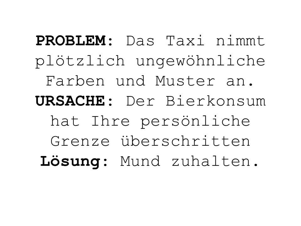 PROBLEM: Das Taxi nimmt plötzlich ungewöhnliche Farben und Muster an. URSACHE: Der Bierkonsum hat Ihre persönliche Grenze überschritten Lösung: Mund z